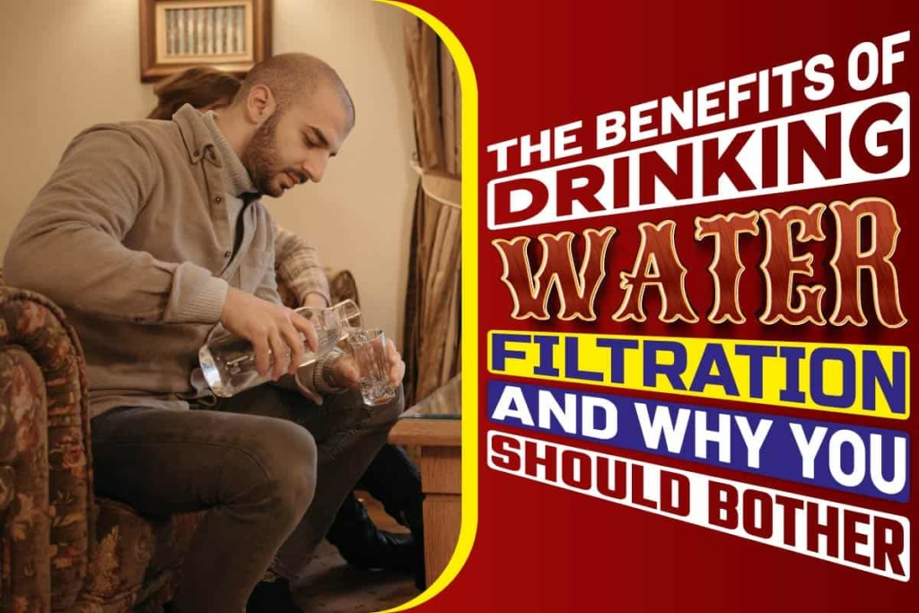 The Benefits of Drinking Water Filtration and Why You Should Bother